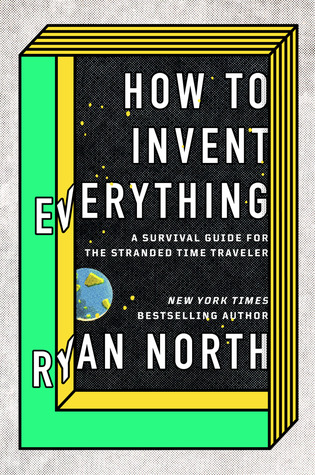 How to Invent Everything: A survival guide for the stranded time traveller by Ryan North