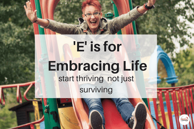 'E' is for Embracing life