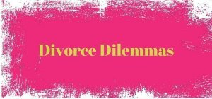 Divorce Dilemmas