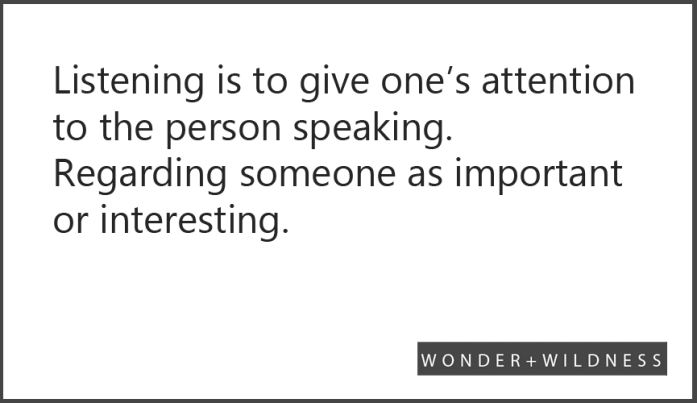 Listening is to give one's attention to the person speaking. Regarding someone as important or interesting.
