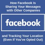 How Facebook Is Sharing Your Messages with Other Companies and Tracking Your Location (Even If You've Opted Out)
