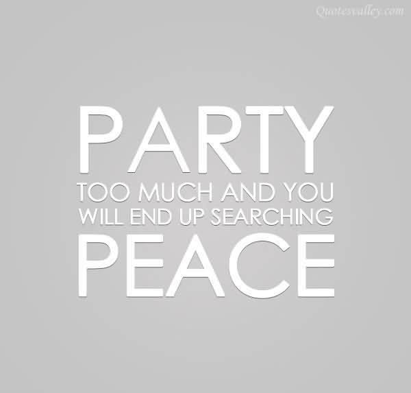 Party too much and you will end up searching peace quote