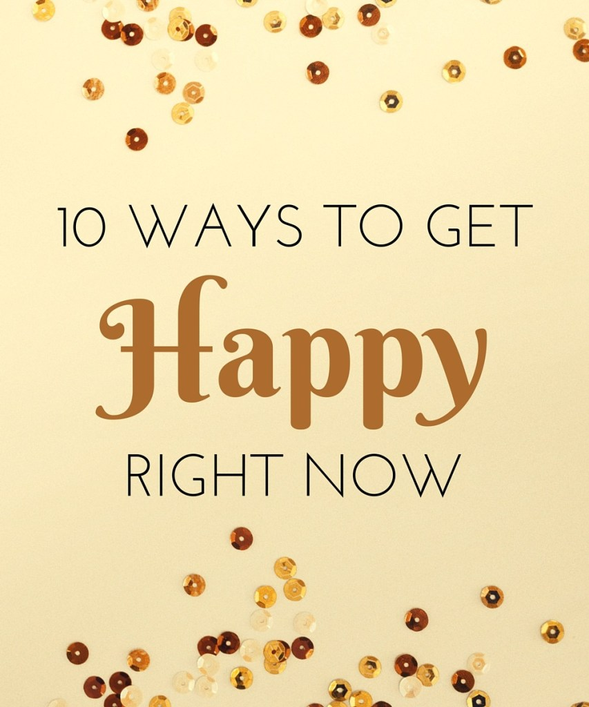 10 WAYS TO GET HAPPY RIGHT NOW
