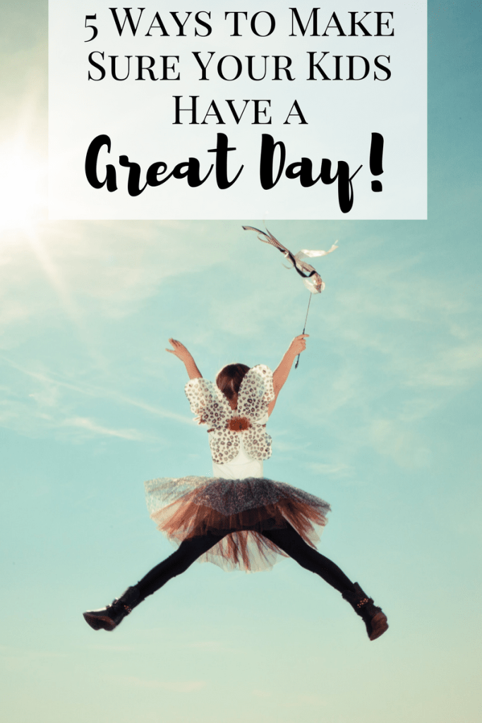 5 Ways to Make Sure Your Kids Have a Great Day