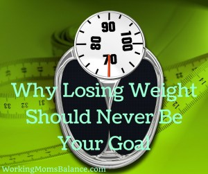 Losing Weight Should Never Be Your Goal (1)