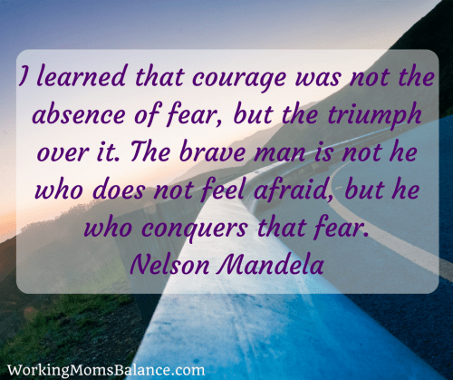 I learned that courage was not the absence of fear, but the triumph over it. The brave man is not he who does not feel afraid, but he who conquers that fear. Nelson Mandela (brave quote)