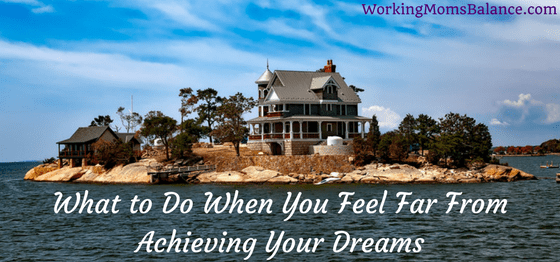 What If Our Dreams Are Right And >> What To Do When You Feel Far From Achieving Your Dreams Working