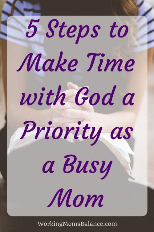 God is your first priority, but with your busy life it can be hard to find time to spend with God. These 5 steps can help you make time with God a priority as a busy working mom.