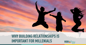 HR & Millennials: Why Building Relationships is Important