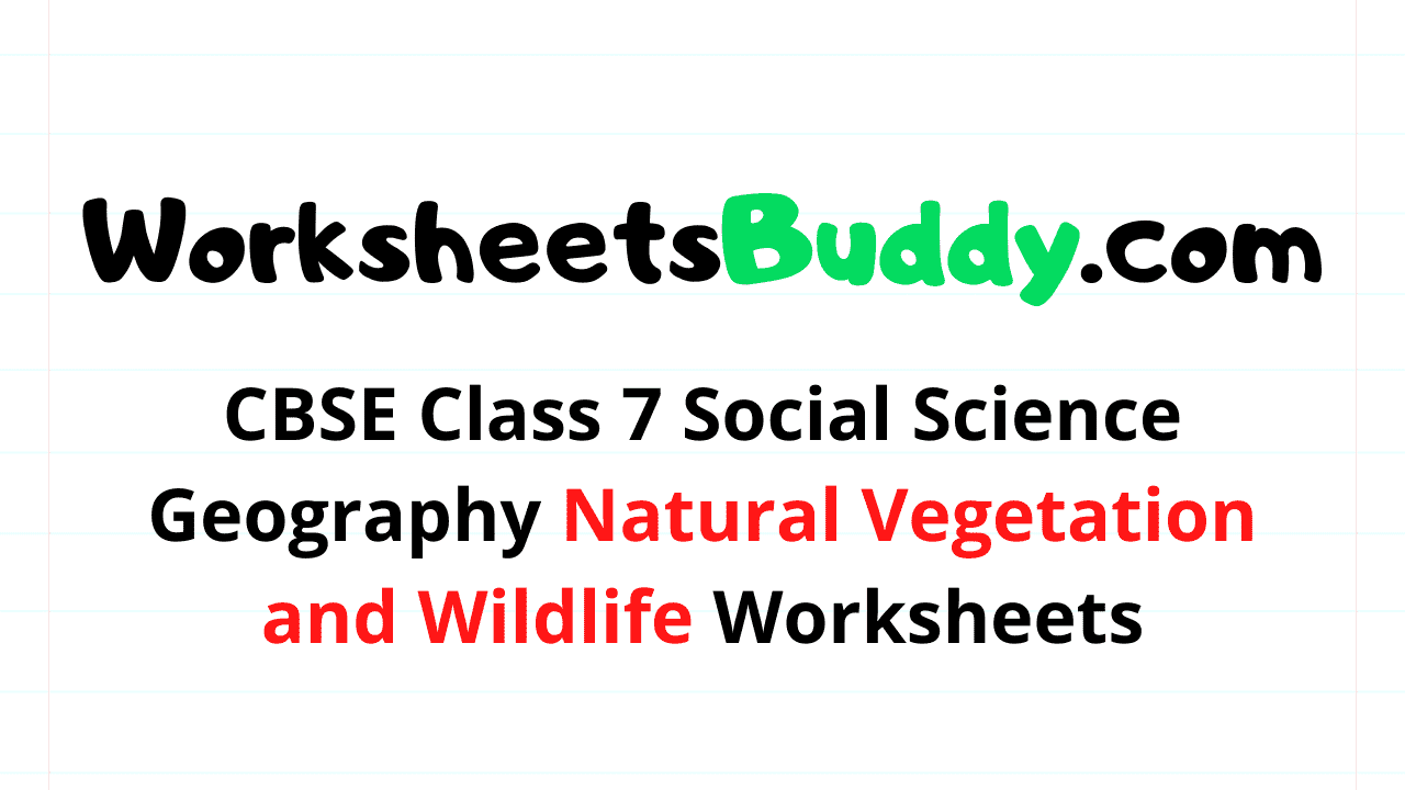 CBSE Class 7 Social Science Geography Natural Vegetation and Wildlife Worksheets