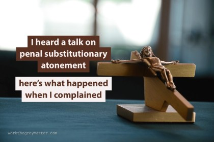 "Picture of wooden crucifix on a table, with the words ""I heard a talk on penal substitutionary atonement; here's what happened when I complained"""