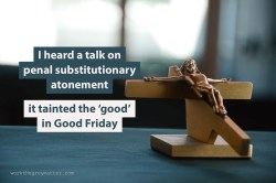 """Picture of wooden crucifix on a table with the words """"I heard a talk on penal substitutionary atonement; it tainted the 'good' in Good Friday"""""""