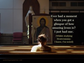 Picture of woman from behind, sitting in church pew, with large Orthodox icon at the front of the church. Text: Ever had a moment when you got a glimpse of how amazing Jesus is? I just had one. (Whilst studying Deuteronomy. I know, I'm weird) workthegreymatter.com
