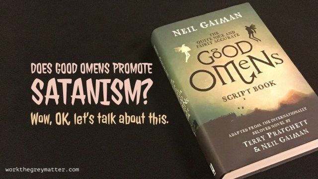 "Hardback book, ""The Quite Nice and Fairly Accurate Good Omens script book"" adapted from the novel, by Terry Pratchett & Neil Gaiman, on black background with the text ""Does Good Omens promote Satanism? Wow, OK, let's talk about this"" workthegreymatter.com"