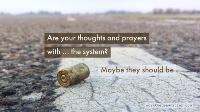 Picture of bullet shell on the ground in a deserted place with the words: Are your thoughts and prayers with ... the system? Maybe they should be workthegreymatter.com