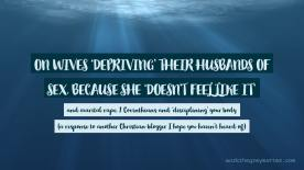 Blue sea underwater with the text: On wives 'depriving' their husbands of sex, because she 'doesn't feel like it' and marital rape, 1 Corinthians and 'disciplining' your body (a response to another Christian blogger I hope you haven't heard of) workthegreymatter.com