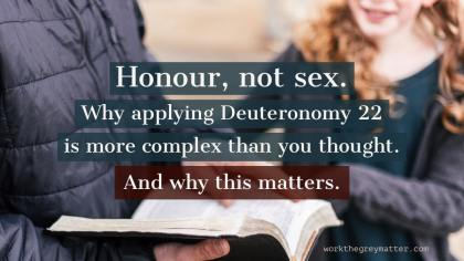 Picture of man holding a Bible with a woman in the background, as if engaged in conversation though their face aren't in the frame. Words on top: Honour, not sex. Why applying Deuteronomy 22 is more complex than you thought. And why this matters. Workthegreymatter.com
