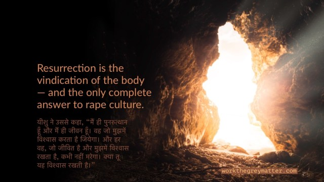 Picture from inside a dark cave, facing the entrance where light streams in. Superimposed are some words in Hindi and the following words in English: Resurrection is the vindication of the body -- and the only complete answer to rape culture. workthegreymatter.com
