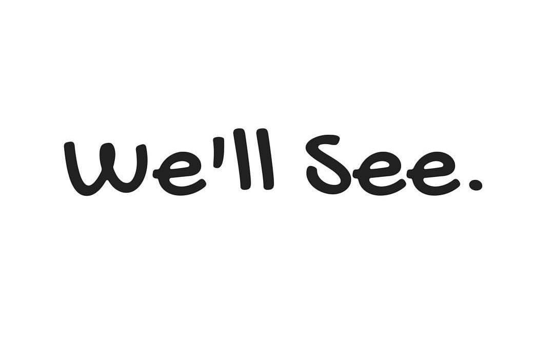 We'll See!