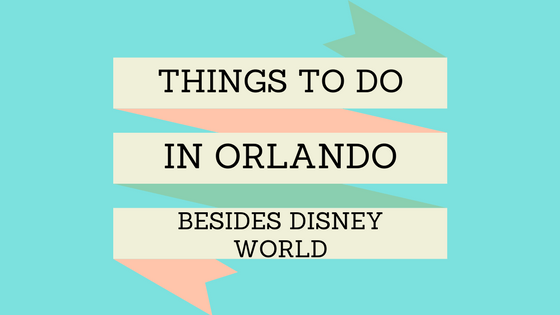 Things to Do in Orlando Besides Disney World - World of A Wanderer