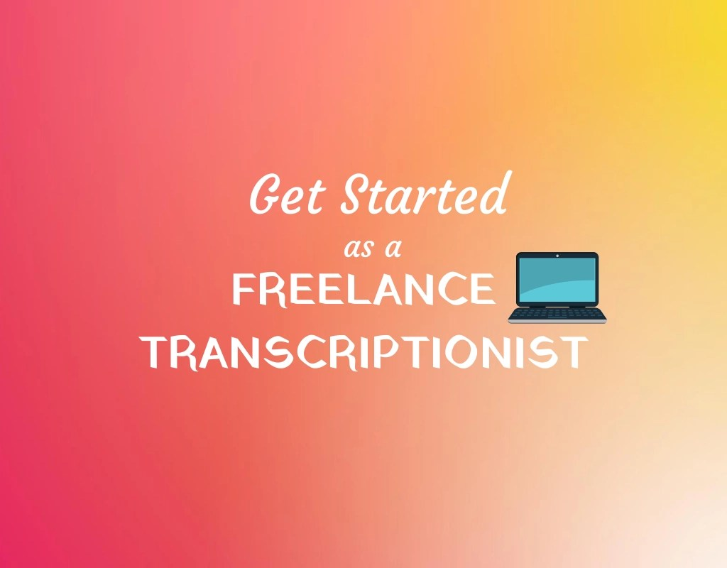 Get Started As A Freelance Transcriptionist