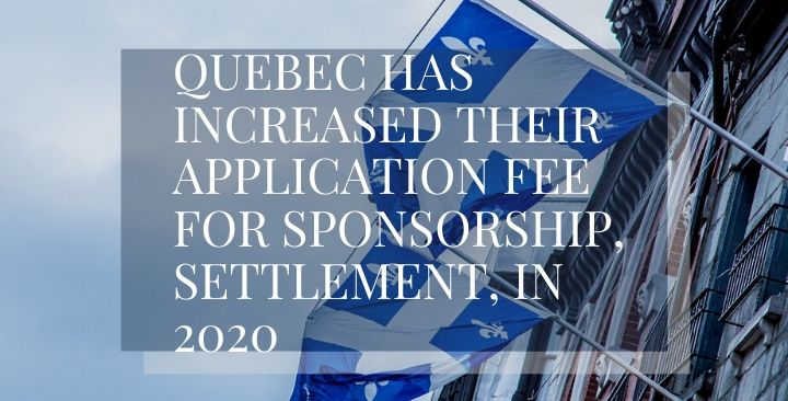 Quebec has increased their application fee for sponsorship, settlement, in 2020