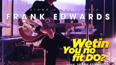 Photo of [Lyrics] Frank Edwards – Wetin You No Fit Do