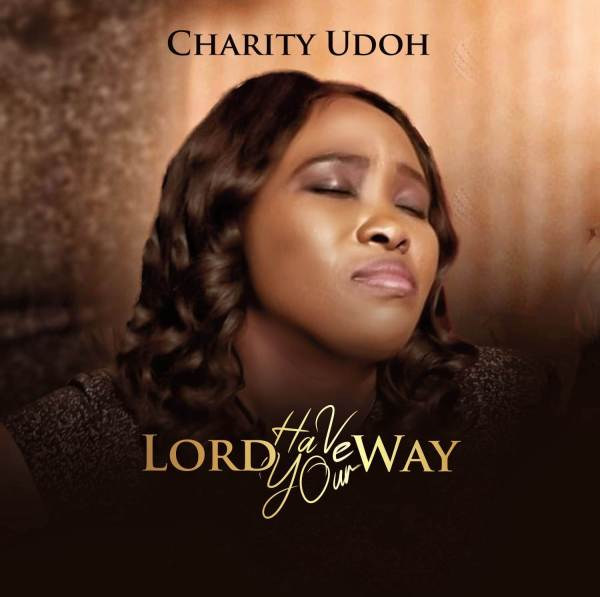 Charity Udoh - Lord Have Your Way