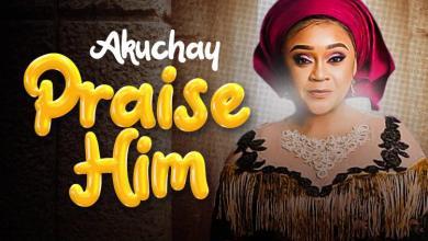 Photo of [Audio] Praise Him By Akuchay