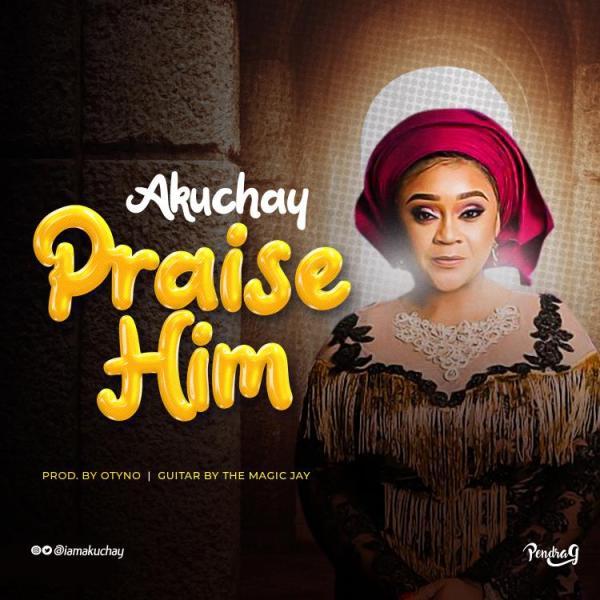 Praise Him By Akuchay