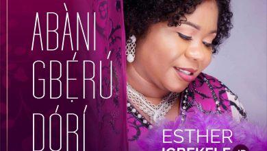Photo of [Audio + Video] Abani Gberu Dori By Esther Igbekele