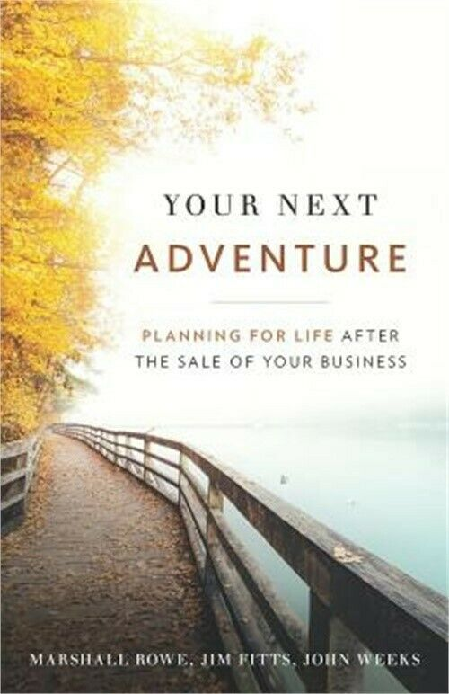 Your Next Adventure: Planning for Life After the Sale of Your Business by Marshall Rowe, Jim Fitts and John Weeks