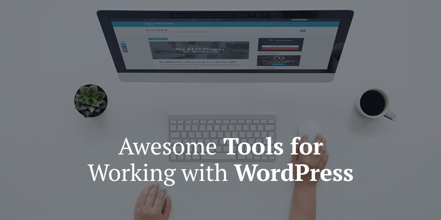 Awesome Tools to Make Working with WordPress Easier