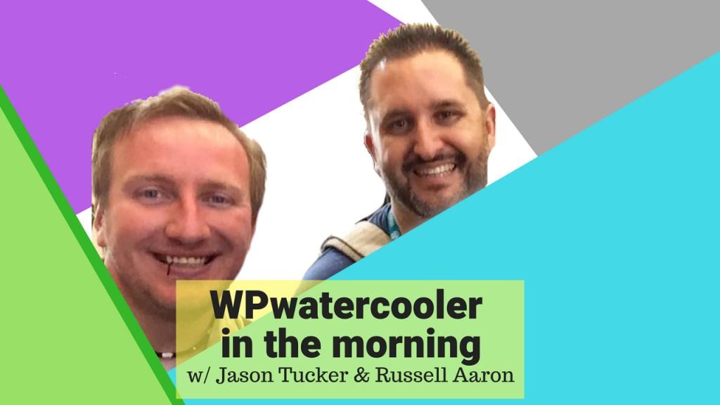 Ep276 - wpwatercooler in the morning w/ jason tucker & russell aaron 1