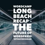 Youtube ep340 – wordcamp long beach recap – the future of wordpress