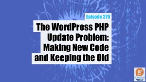 The WordPress PHP Update Problem Making New Code and Keeping the Old