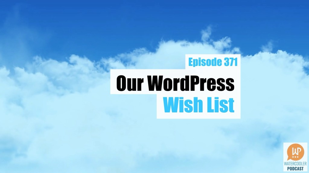 EP371 Our WordPress Wishlist WPwatercooler yt
