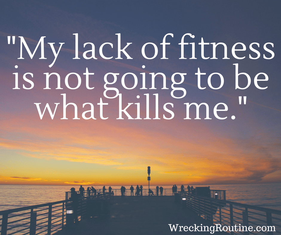 My lack of fitness is not going to be what kills me.