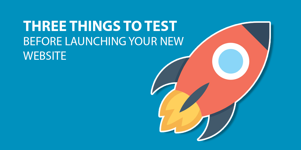 Three things You Should Test Before Launching Your New Website