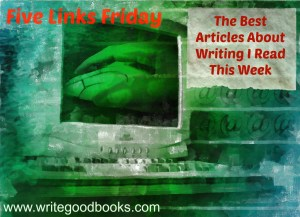 Five Links Friday. The Best Articles About Writing I Read This Week