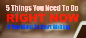 5 Things You Need to do RIGHT NOW if You Want to Start Writing