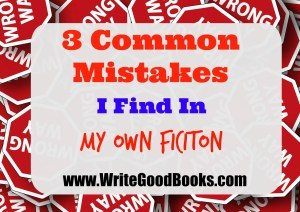 3 Common Mistakes I Find In My Own Fiction Writing