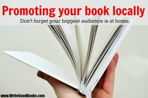 Promoting your book locally. Don't forget your biggest audience is at home.