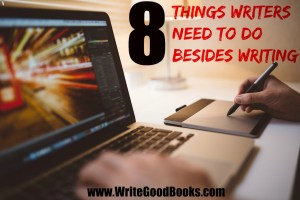 8 Things Writers Need to do Besides Writing