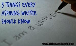 Three Things Every Aspiring Writer Should Know | www.WriteGoodBooks.com