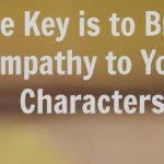 The Key is to Bring Empathy to Your Characters