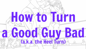 How to Turn a Good Guy Bad (a.k.a. the Heel Turn)