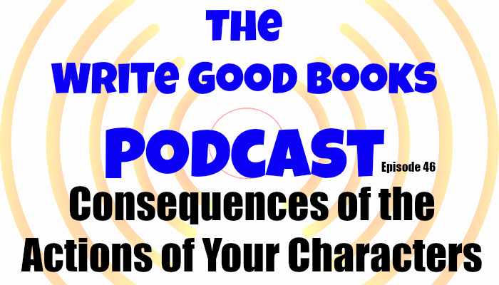 In this episode of The Write Good Books Podcast, Jason and Scott take a look at the consequences of the actions of your characters. Things they do will have intended an unintended results. It's your job to be aware of both.