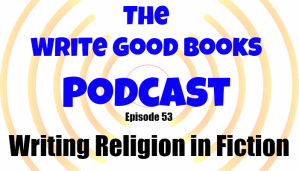 Podcast Episode 53 – Religion in Your Fiction (part 1)