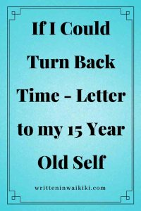 https://www.writteninwaikiki.com/if-i-could-turn-back-time-letter-to-my-15-year-old-self/ if I could turn back time letter to my 15 year old self blue background pinterest